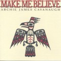 Archie James Cavanaugh / Make Me Believe-1